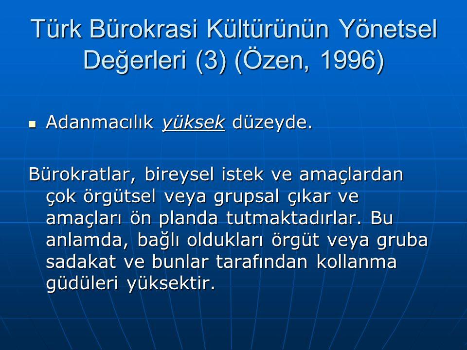 Türk Bürokrasi Kültürünün Yönetsel Değerleri (3) (Özen, 1996)  Adanmacılık yüksek düzeyde. Bürokratlar, bireysel istek ve amaçlardan çok örgütsel vey