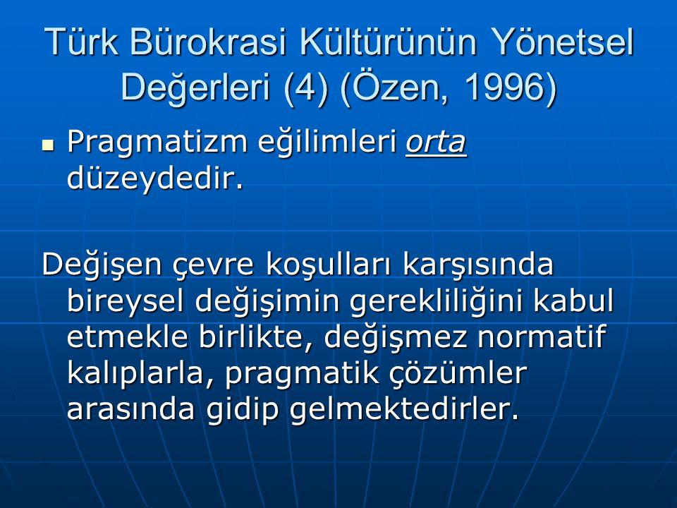 Türk Bürokrasi Kültürünün Yönetsel Değerleri (4) (Özen, 1996)  Pragmatizm eğilimleri orta düzeydedir. Değişen çevre koşulları karşısında bireysel değ