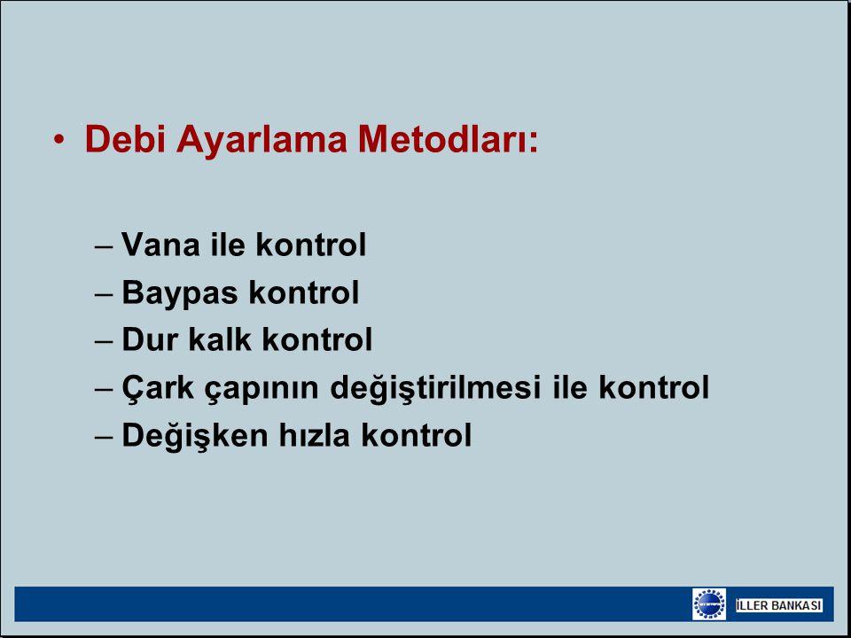 •Debi Ayarlama Metodları: –Vana ile kontrol –Baypas kontrol –Dur kalk kontrol –Çark çapının değiştirilmesi ile kontrol –Değişken hızla kontrol