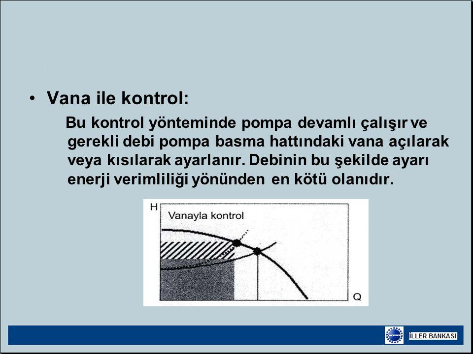 •Vana ile kontrol: Bu kontrol yönteminde pompa devamlı çalışır ve gerekli debi pompa basma hattındaki vana açılarak veya kısılarak ayarlanır.