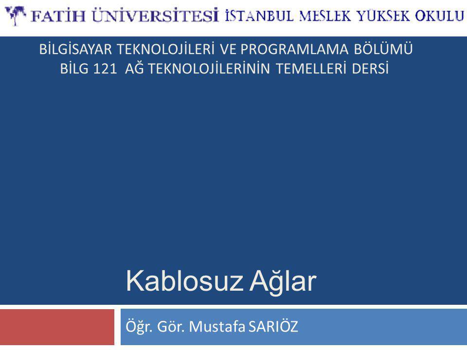 Öğr. Gör. Mustafa SARIÖZ Kablosuz Ağlar BİLGİSAYAR TEKNOLOJİLERİ VE PROGRAMLAMA BÖLÜMÜ BİLG 121 AĞ TEKNOLOJİLERİNİN TEMELLERİ DERSİ