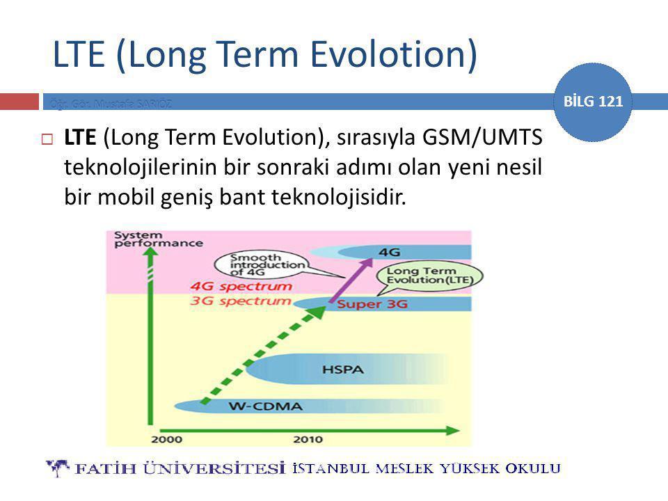 BİLG 121 LTE (Long Term Evolotion)  LTE (Long Term Evolution), sırasıyla GSM/UMTS teknolojilerinin bir sonraki adımı olan yeni nesil bir mobil geniş bant teknolojisidir.