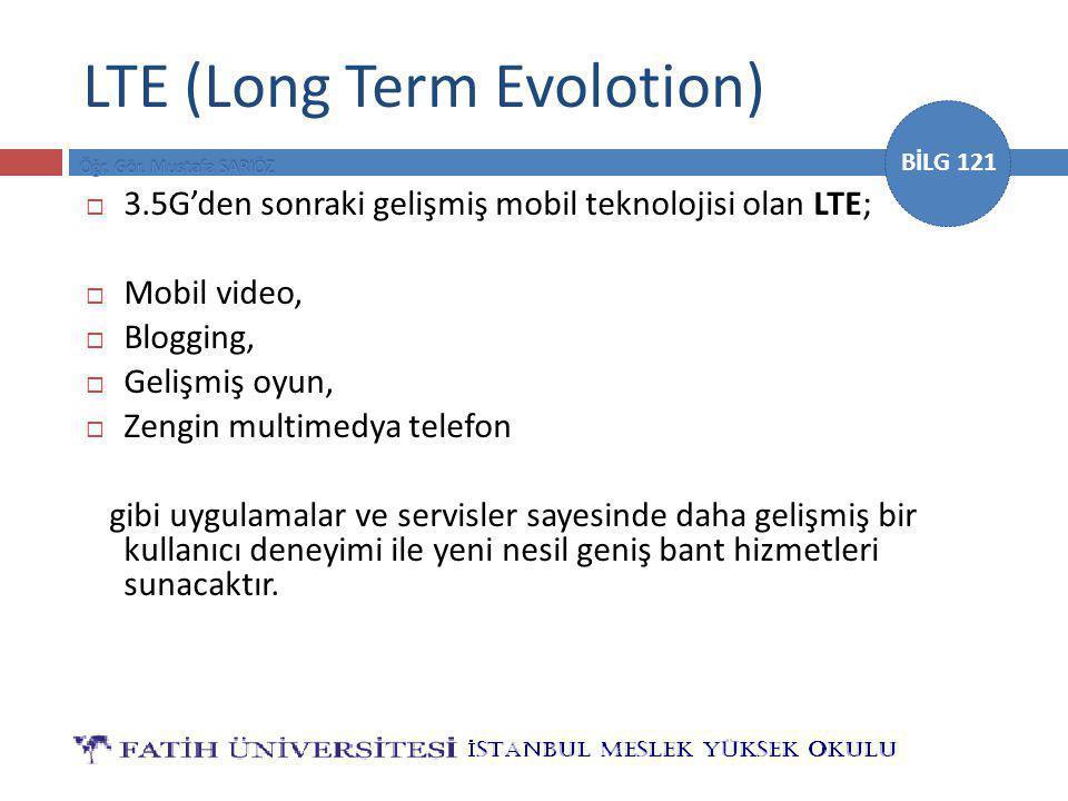 BİLG 121 LTE (Long Term Evolotion)  3.5G'den sonraki gelişmiş mobil teknolojisi olan LTE;  Mobil video,  Blogging,  Gelişmiş oyun,  Zengin multimedya telefon gibi uygulamalar ve servisler sayesinde daha gelişmiş bir kullanıcı deneyimi ile yeni nesil geniş bant hizmetleri sunacaktır.