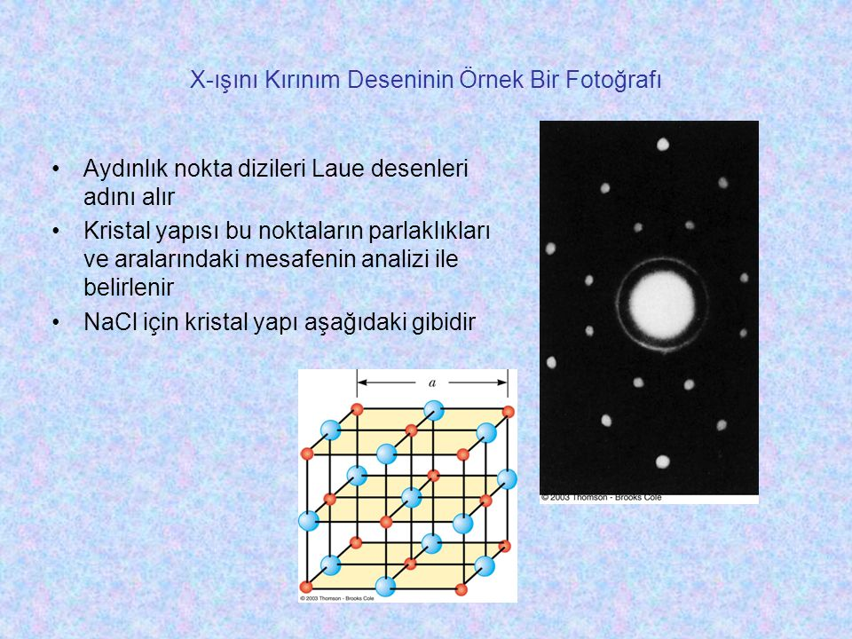 X-ışını Kırınım Deseninin Örnek Bir Fotoğrafı •Aydınlık nokta dizileri Laue desenleri adını alır •Kristal yapısı bu noktaların parlaklıkları ve aralar