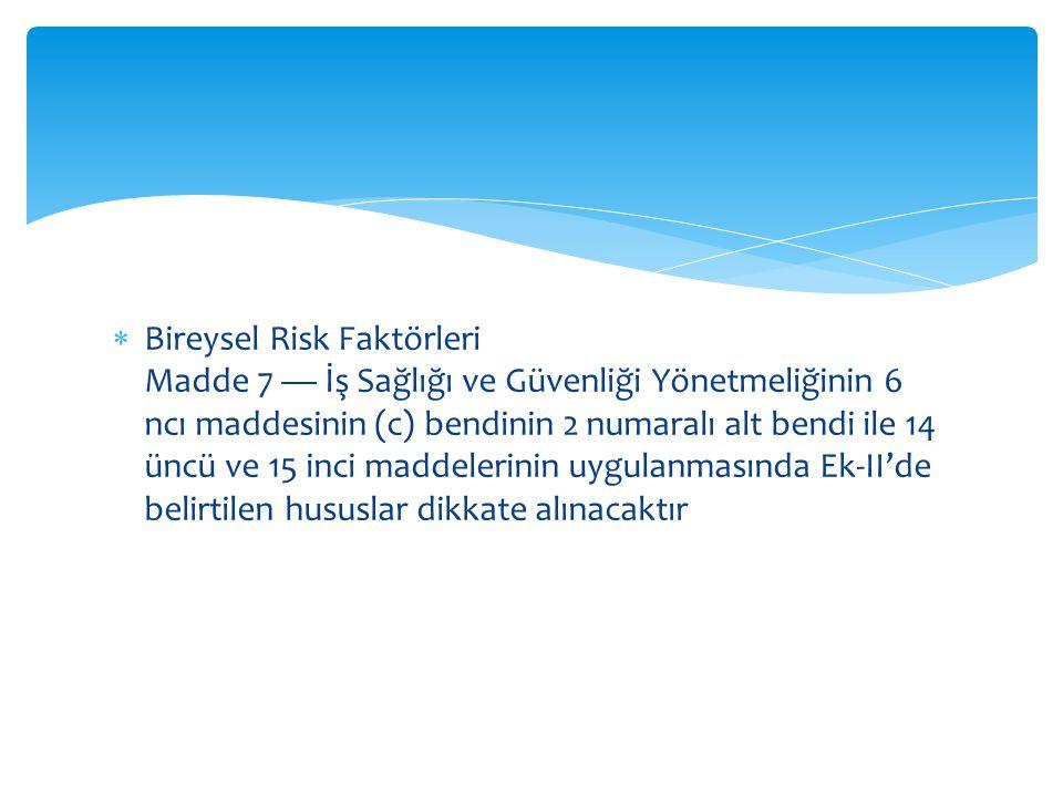  Bireysel Risk Faktörleri Madde 7 — İş Sağlığı ve Güvenliği Yönetmeliğinin 6 ncı maddesinin (c) bendinin 2 numaralı alt bendi ile 14 üncü ve 15 inci