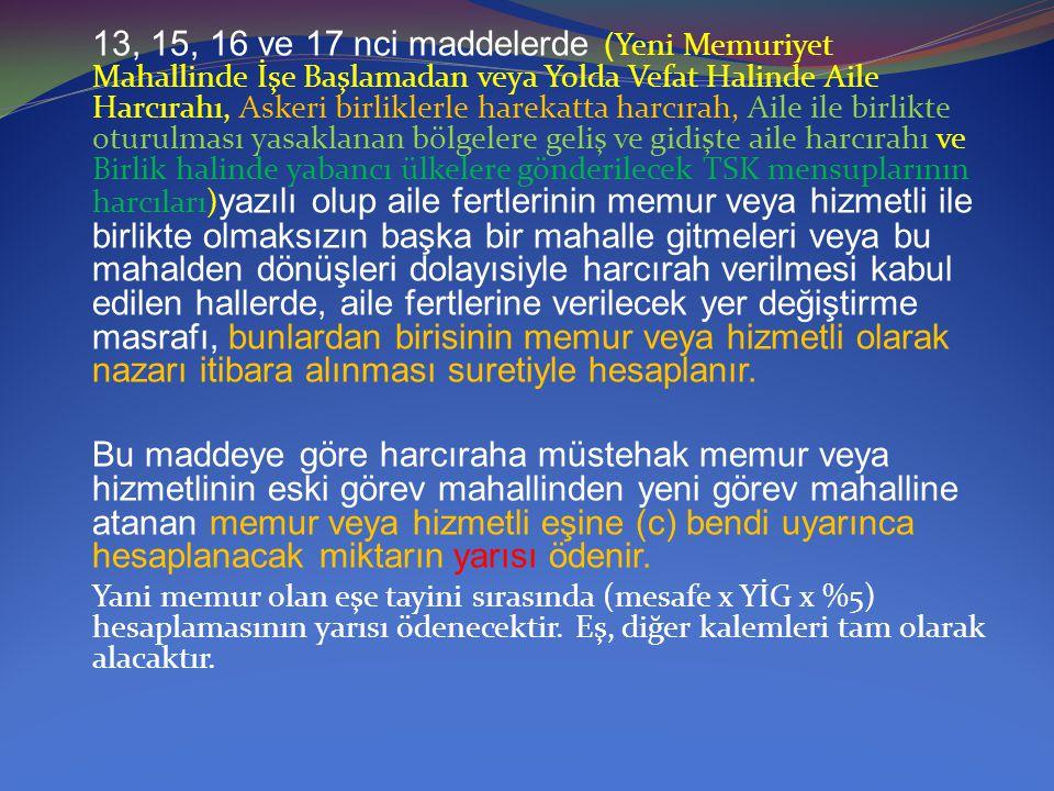 13, 15, 16 ve 17 nci maddelerde ( Yeni Memuriyet Mahallinde İşe Başlamadan veya Yolda Vefat Halinde Aile Harcırahı, Askeri birliklerle harekatta harcı