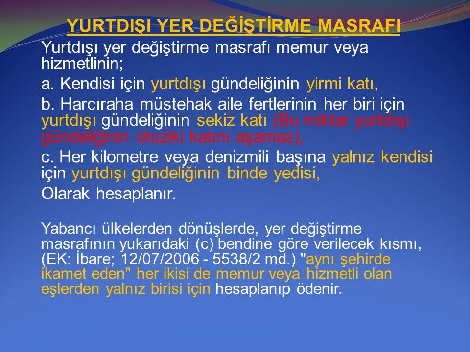 YURTDIŞI YER DEĞİŞTİRME MASRAFI Yurtdışı yer değiştirme masrafı memur veya hizmetlinin; a. Kendisi için yurtdışı gündeliğinin yirmi katı, b. Harcıraha