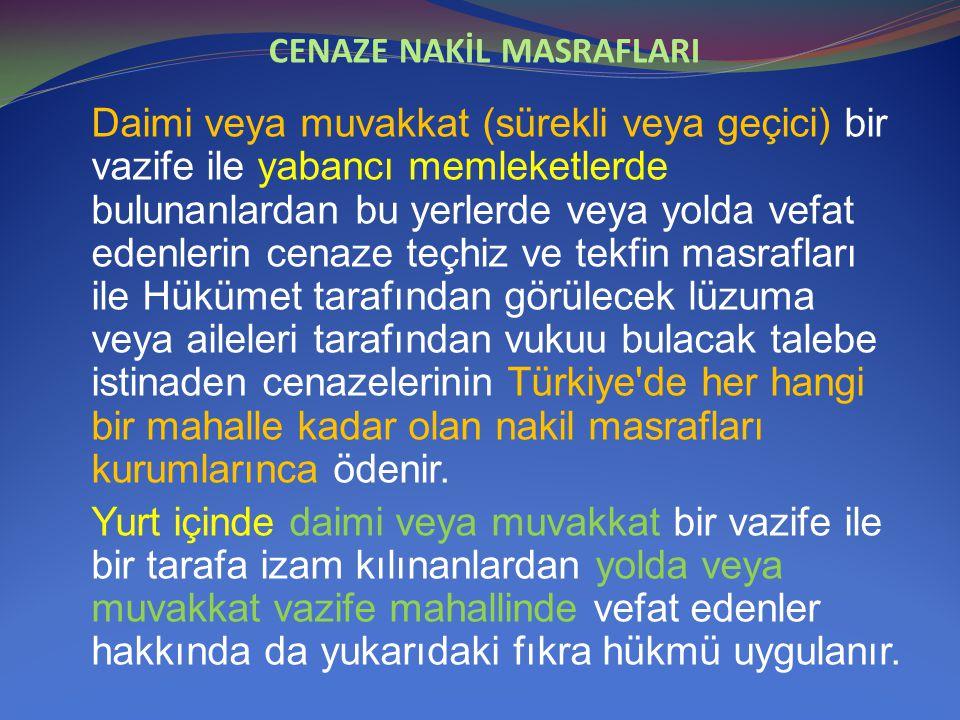 CENAZE NAKİL MASRAFLARI Daimi veya muvakkat (sürekli veya geçici) bir vazife ile yabancı memleketlerde bulunanlardan bu yerlerde veya yolda vefat eden