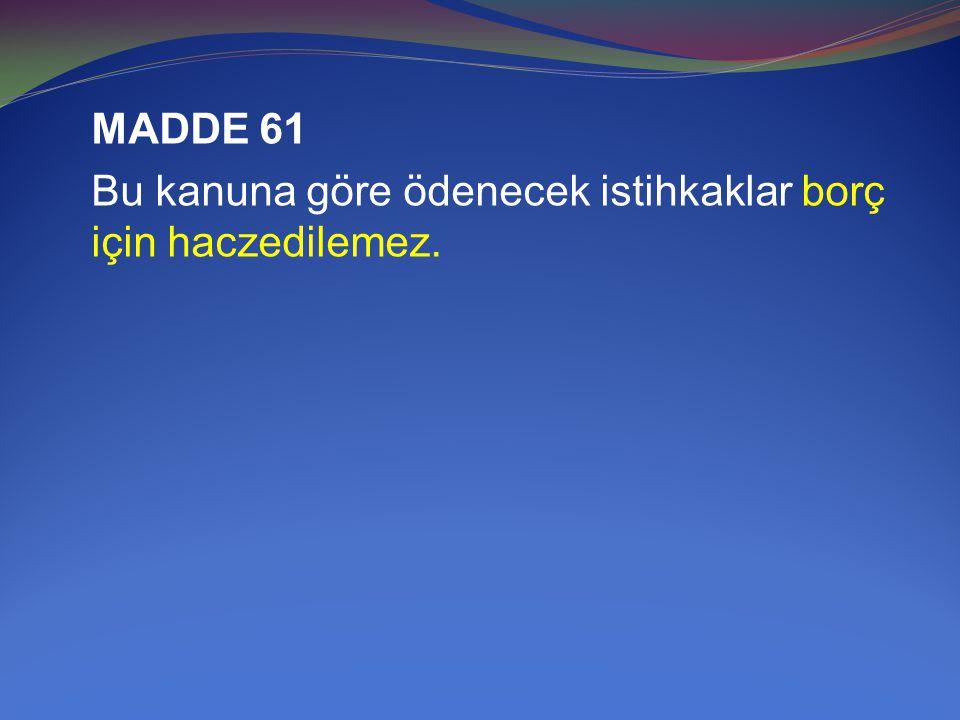 MADDE 61 Bu kanuna göre ödenecek istihkaklar borç için haczedilemez.