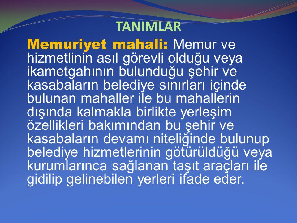 TANIMLAR Memuriyet mahali: Memur ve hizmetlinin asıl görevli olduğu veya ikametgahının bulunduğu şehir ve kasabaların belediye sınırları içinde buluna