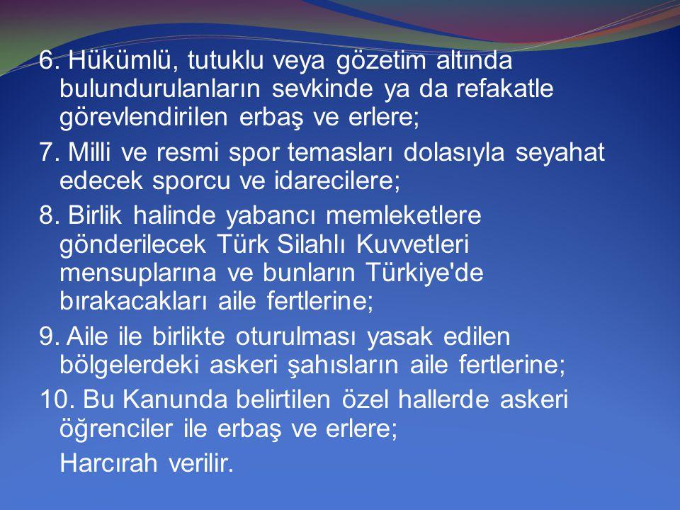 6. Hükümlü, tutuklu veya gözetim altında bulundurulanların sevkinde ya da refakatle görevlendirilen erbaş ve erlere; 7. Milli ve resmi spor temasları