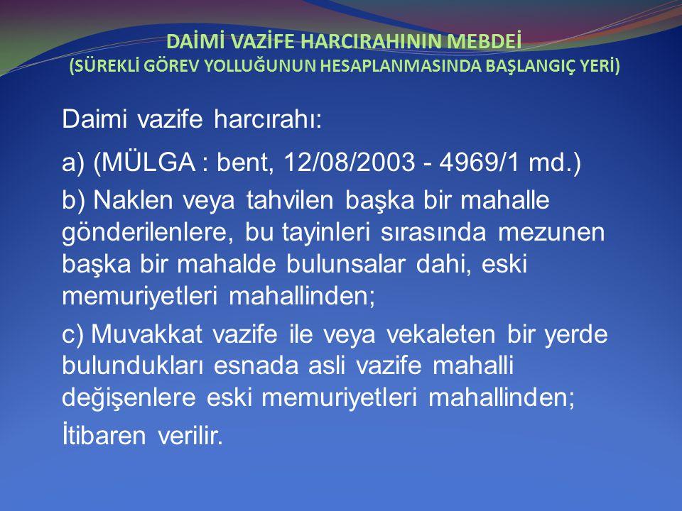 DAİMİ VAZİFE HARCIRAHININ MEBDEİ (SÜREKLİ GÖREV YOLLUĞUNUN HESAPLANMASINDA BAŞLANGIÇ YERİ) Daimi vazife harcırahı: a) (MÜLGA : bent, 12/08/2003 - 4969