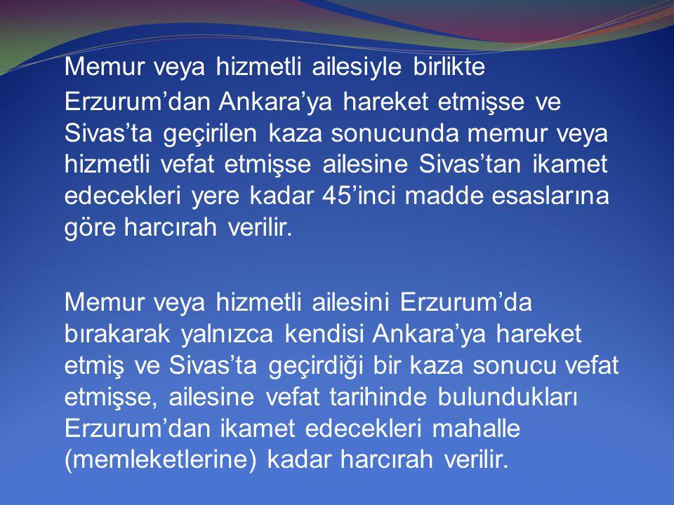 Memur veya hizmetli ailesiyle birlikte Erzurum'dan Ankara'ya hareket etmişse ve Sivas'ta geçirilen kaza sonucunda memur veya hizmetli vefat etmişse ai