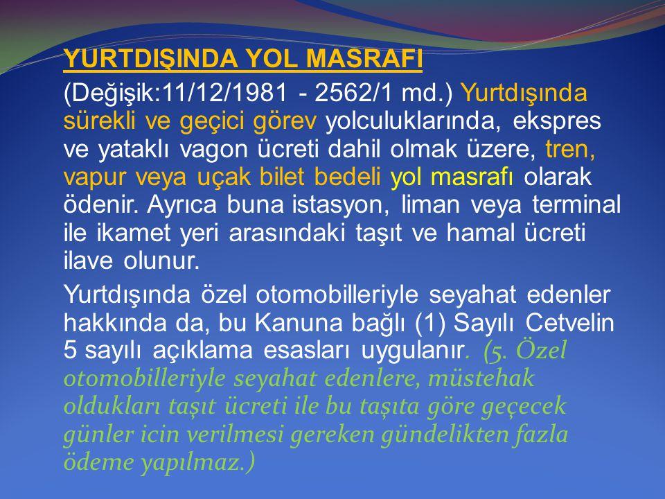 YURTDIŞINDA YOL MASRAFI (Değişik:11/12/1981 - 2562/1 md.) Yurtdışında sürekli ve geçici görev yolculuklarında, ekspres ve yataklı vagon ücreti dahil o