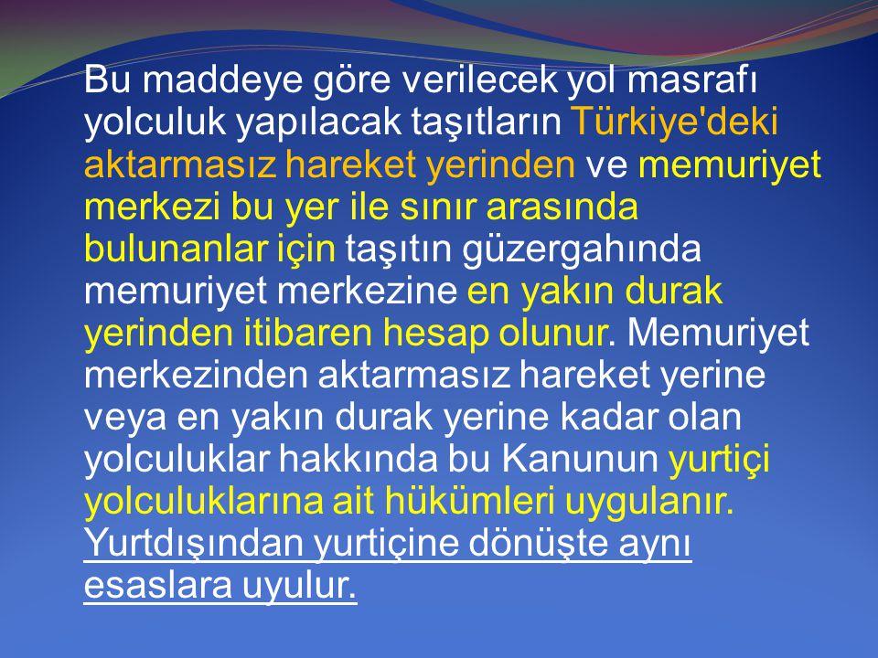 Bu maddeye göre verilecek yol masrafı yolculuk yapılacak taşıtların Türkiye'deki aktarmasız hareket yerinden ve memuriyet merkezi bu yer ile sınır ara