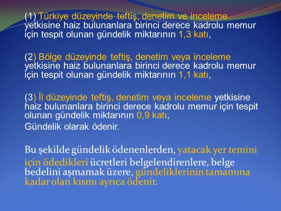 (1) Türkiye düzeyinde teftiş, denetim ve inceleme yetkisine haiz bulunanlara birinci derece kadrolu memur için tespit olunan gündelik miktarının 1,3 k