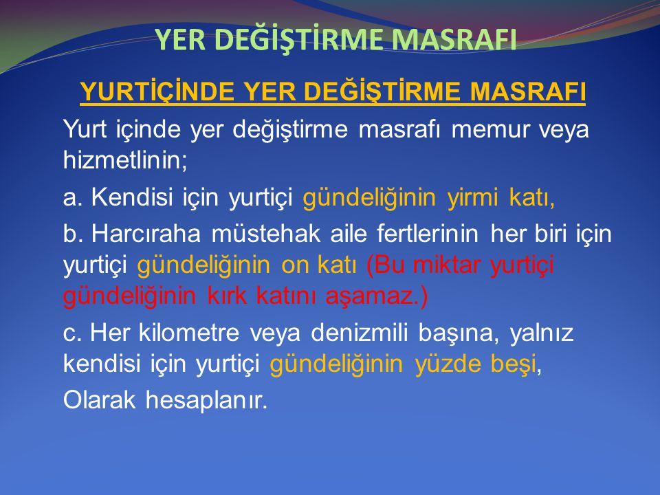 YER DEĞİŞTİRME MASRAFI YURTİÇİNDE YER DEĞİŞTİRME MASRAFI Yurt içinde yer değiştirme masrafı memur veya hizmetlinin; a. Kendisi için yurtiçi gündeliğin