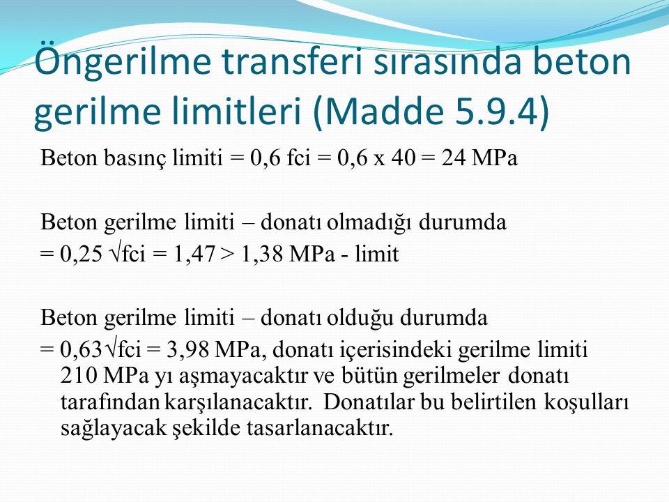 Öngerilme transferi sırasında beton gerilme limitleri (Madde 5.9.4) Beton basınç limiti = 0,6 fci = 0,6 x 40 = 24 MPa Beton gerilme limiti – donatı olmadığı durumda = 0,25 √fci = 1,47 > 1,38 MPa - limit Beton gerilme limiti – donatı olduğu durumda = 0,63√fci = 3,98 MPa, donatı içerisindeki gerilme limiti 210 MPa yı aşmayacaktır ve bütün gerilmeler donatı tarafından karşılanacaktır.