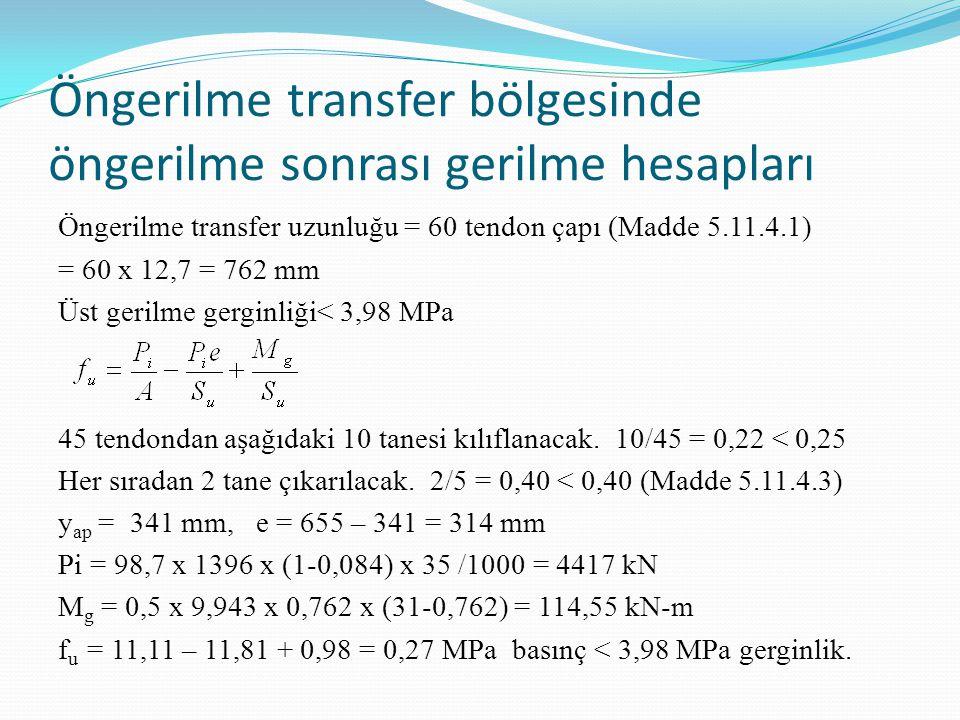 Öngerilme transfer bölgesinde öngerilme sonrası gerilme hesapları Öngerilme transfer uzunluğu = 60 tendon çapı (Madde 5.11.4.1) = 60 x 12,7 = 762 mm Üst gerilme gerginliği< 3,98 MPa 45 tendondan aşağıdaki 10 tanesi kılıflanacak.
