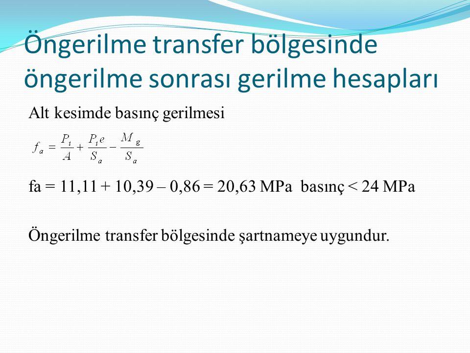 Öngerilme transfer bölgesinde öngerilme sonrası gerilme hesapları Alt kesimde basınç gerilmesi fa = 11,11 + 10,39 – 0,86 = 20,63 MPa basınç < 24 MPa Öngerilme transfer bölgesinde şartnameye uygundur.