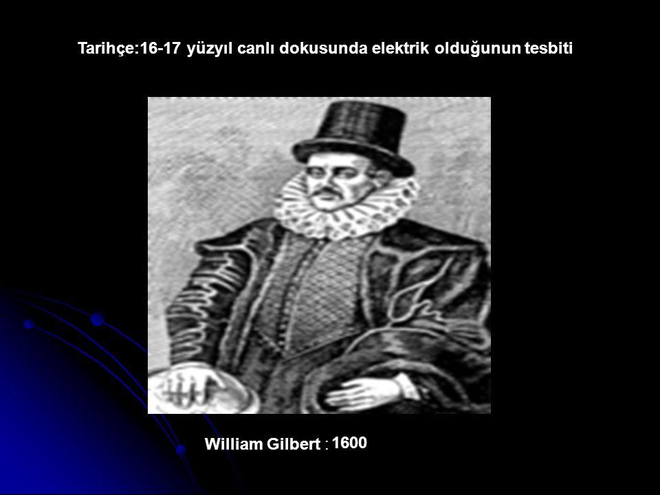 William Gilbert : Tarihçe:16-17 yüzyıl canlı dokusunda elektrik olduğunun tesbiti 1600