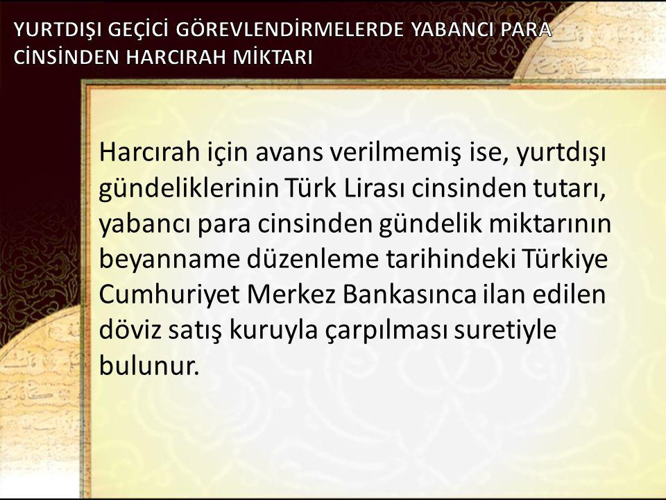 Harcırah için avans verilmemiş ise, yurtdışı gündeliklerinin Türk Lirası cinsinden tutarı, yabancı para cinsinden gündelik miktarının beyanname düzenl