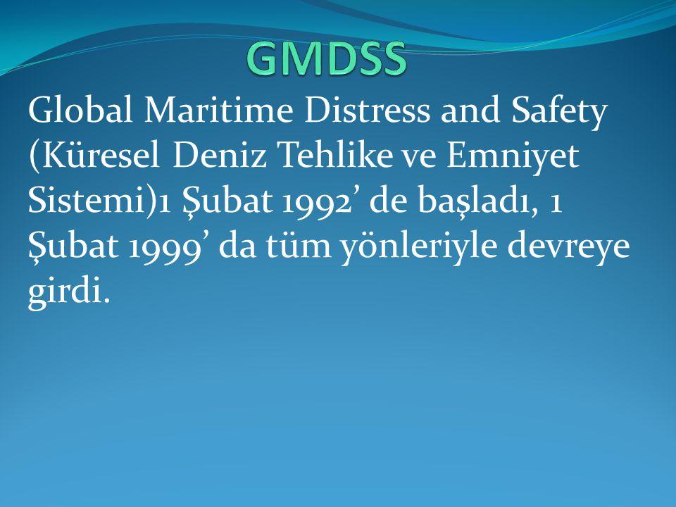Global Maritime Distress and Safety (Küresel Deniz Tehlike ve Emniyet Sistemi)1 Şubat 1992' de başladı, 1 Şubat 1999' da tüm yönleriyle devreye girdi.