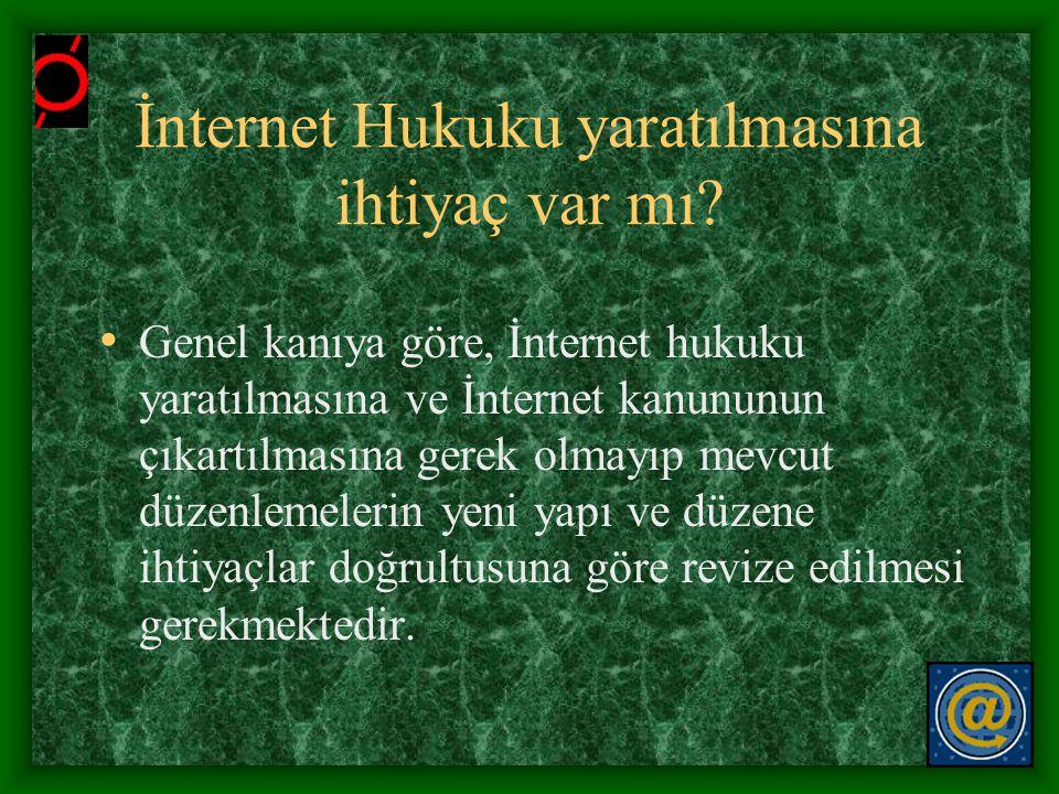 İnternet Hukuku yaratılmasına ihtiyaç var mı? • Genel kanıya göre, İnternet hukuku yaratılmasına ve İnternet kanununun çıkartılmasına gerek olmayıp me