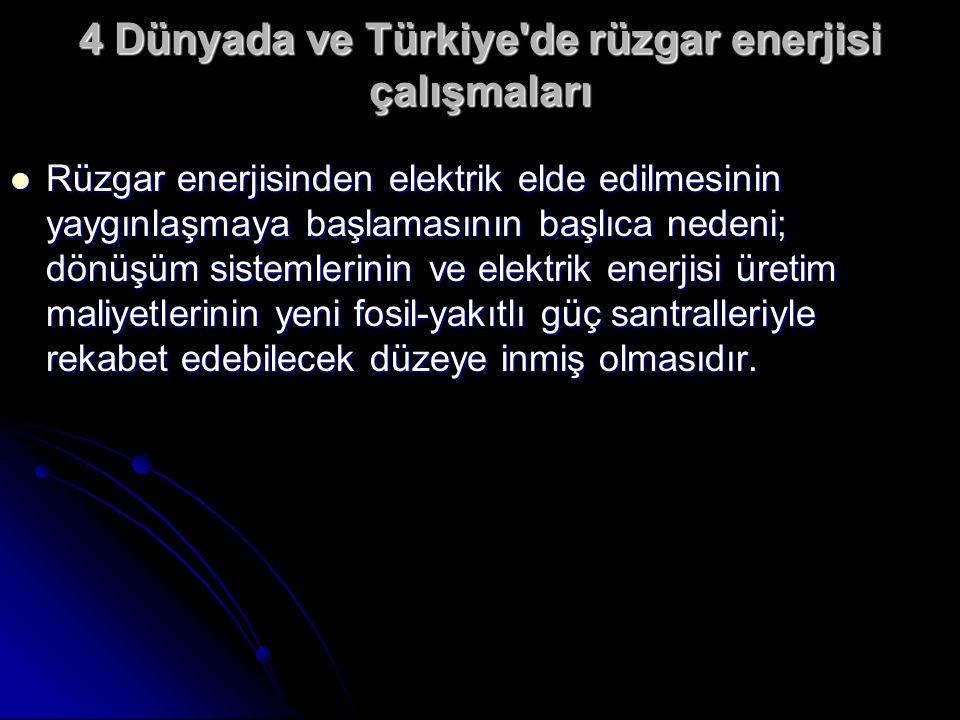 4 Dünyada ve Türkiye de rüzgar enerjisi çalışmaları  Rüzgar enerjisinden elektrik elde edilmesinin yaygınlaşmaya başlamasının başlıca nedeni; dönüşüm sistemlerinin ve elektrik enerjisi üretim maliyetlerinin yeni fosil-yakıtlı güç santralleriyle rekabet edebilecek düzeye inmiş olmasıdır.