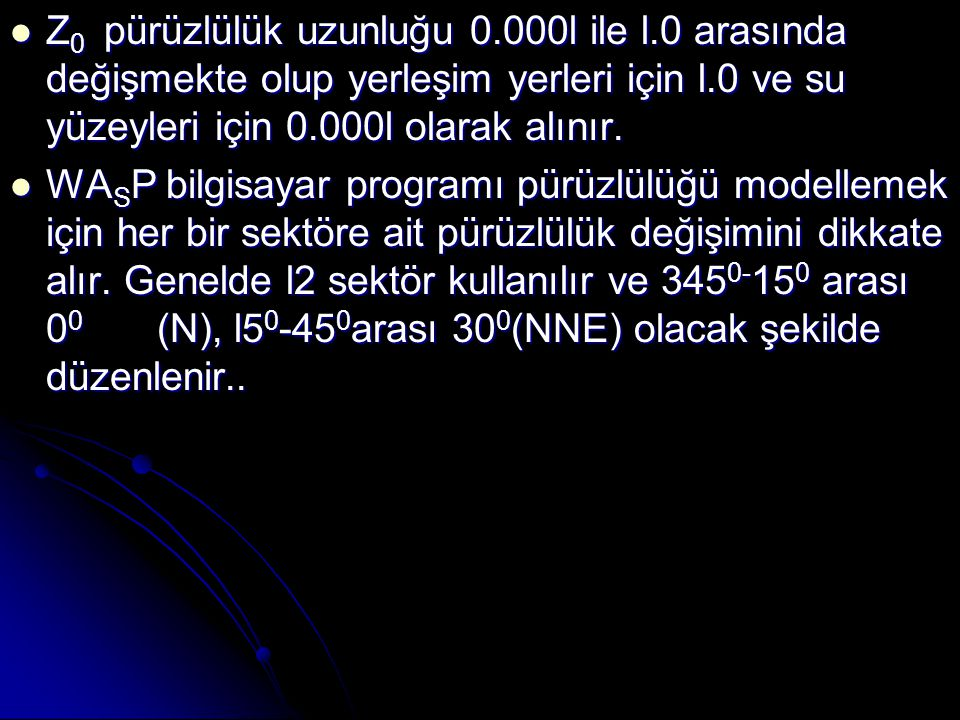  Z 0 pürüzlülük uzunluğu 0.000l ile l.0 arasında değişmekte olup yerleşim yerleri için l.0 ve su yüzeyleri için 0.000l olarak alınır.