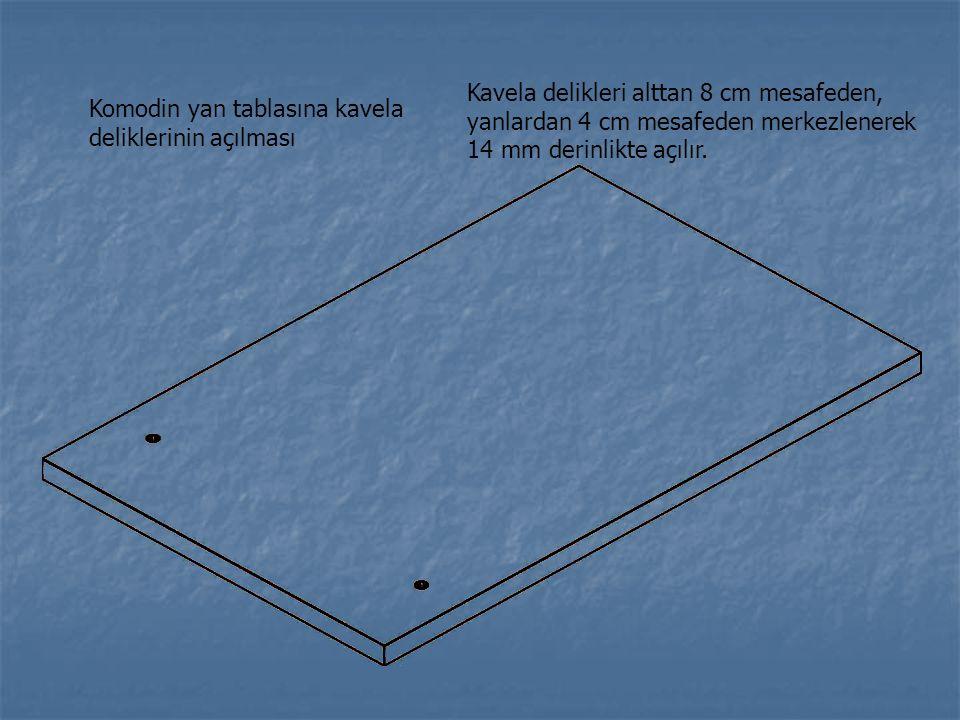 Komodin yan tablasına kavela deliklerinin açılması Kavela delikleri alttan 8 cm mesafeden, yanlardan 4 cm mesafeden merkezlenerek 14 mm derinlikte açı