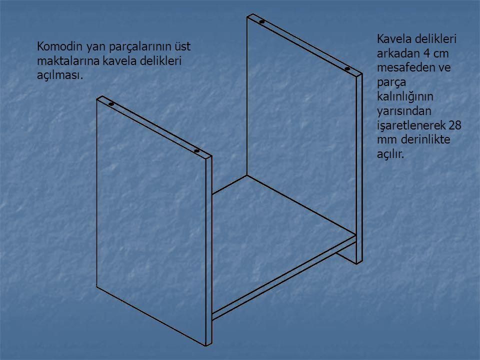 Komodin yan parçalarının üst maktalarına kavela delikleri açılması. Kavela delikleri arkadan 4 cm mesafeden ve parça kalınlığının yarısından işaretlen