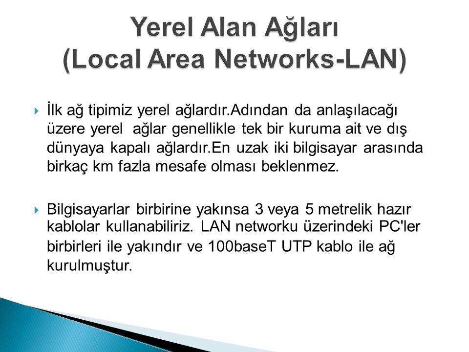  İlk ağ tipimiz yerel ağlardır.Adından da anlaşılacağı üzere yerel ağlar genellikle tek bir kuruma ait ve dış dünyaya kapalı ağlardır.En uzak iki bilgisayar arasında birkaç km fazla mesafe olması beklenmez.