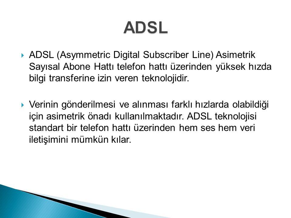  ADSL (Asymmetric Digital Subscriber Line) Asimetrik Sayısal Abone Hattı telefon hattı üzerinden yüksek hızda bilgi transferine izin veren teknolojidir.