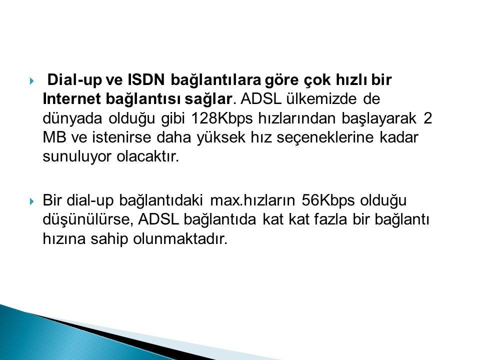  Dial-up ve ISDN bağlantılara göre çok hızlı bir Internet bağlantısı sağlar.