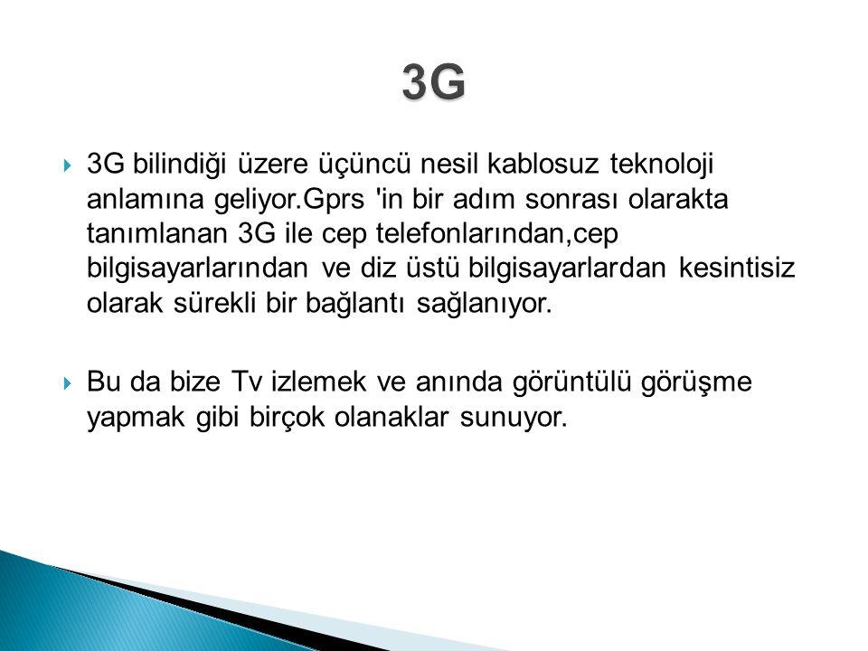  3G bilindiği üzere üçüncü nesil kablosuz teknoloji anlamına geliyor.Gprs in bir adım sonrası olarakta tanımlanan 3G ile cep telefonlarından,cep bilgisayarlarından ve diz üstü bilgisayarlardan kesintisiz olarak sürekli bir bağlantı sağlanıyor.
