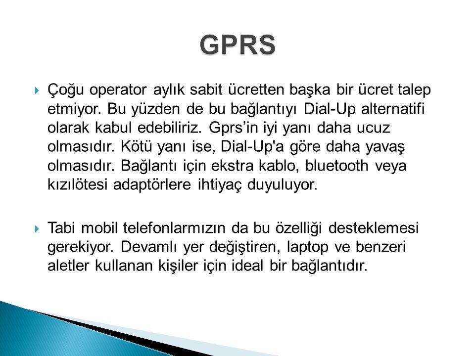  Çoğu operator aylık sabit ücretten başka bir ücret talep etmiyor. Bu yüzden de bu bağlantıyı Dial-Up alternatifi olarak kabul edebiliriz. Gprs'in iy