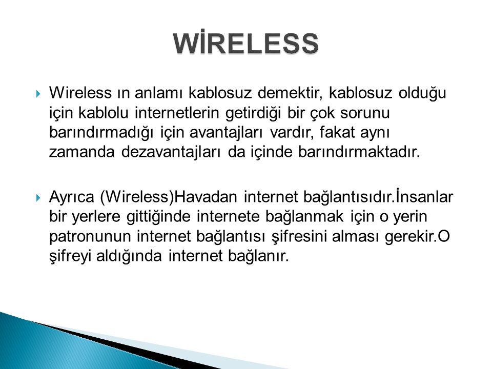  Wireless ın anlamı kablosuz demektir, kablosuz olduğu için kablolu internetlerin getirdiği bir çok sorunu barındırmadığı için avantajları vardır, fa