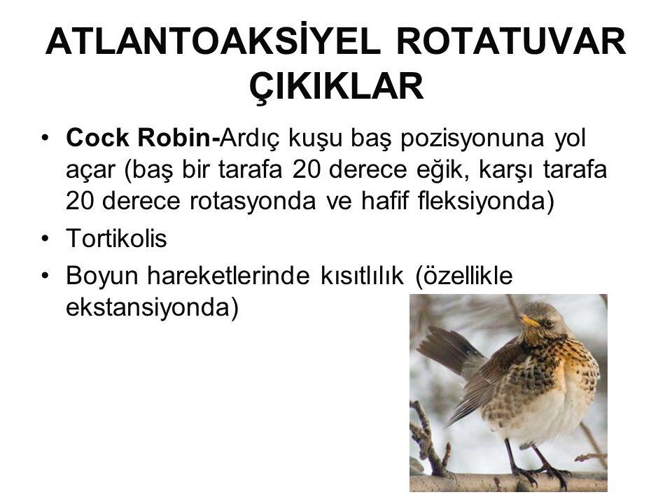 ATLANTOAKSİYEL ROTATUVAR ÇIKIKLAR •Cock Robin-Ardıç kuşu baş pozisyonuna yol açar (baş bir tarafa 20 derece eğik, karşı tarafa 20 derece rotasyonda ve hafif fleksiyonda) •Tortikolis •Boyun hareketlerinde kısıtlılık (özellikle ekstansiyonda)