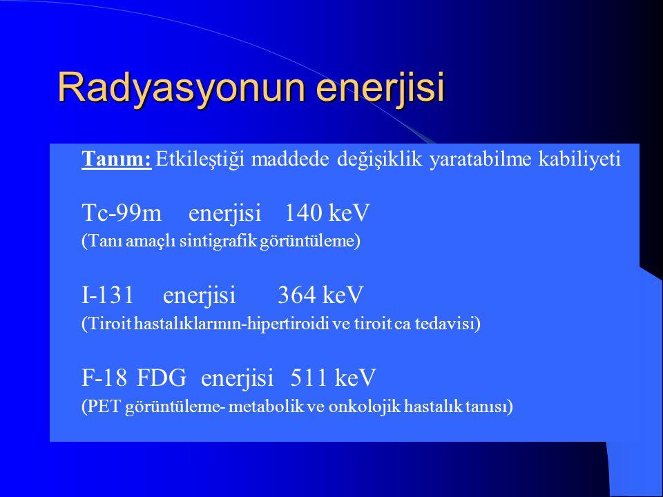 Radyasyonun enerjisi  Tanım: Etkileştiği maddede değişiklik yaratabilme kabiliyeti  Tc-99m enerjisi 140 keV  (Tanı amaçlı sintigrafik görüntüleme)  I-131 enerjisi 364 keV  (Tiroit hastalıklarının-hipertiroidi ve tiroit ca tedavisi)  F-18 FDG enerjisi 511 keV  (PET görüntüleme- metabolik ve onkolojik hastalık tanısı)