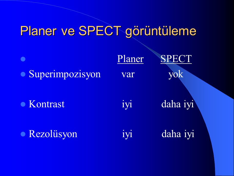 Planer ve SPECT görüntüleme  Planer SPECT  Superimpozisyon var yok  Kontrast iyi daha iyi  Rezolüsyon iyi daha iyi