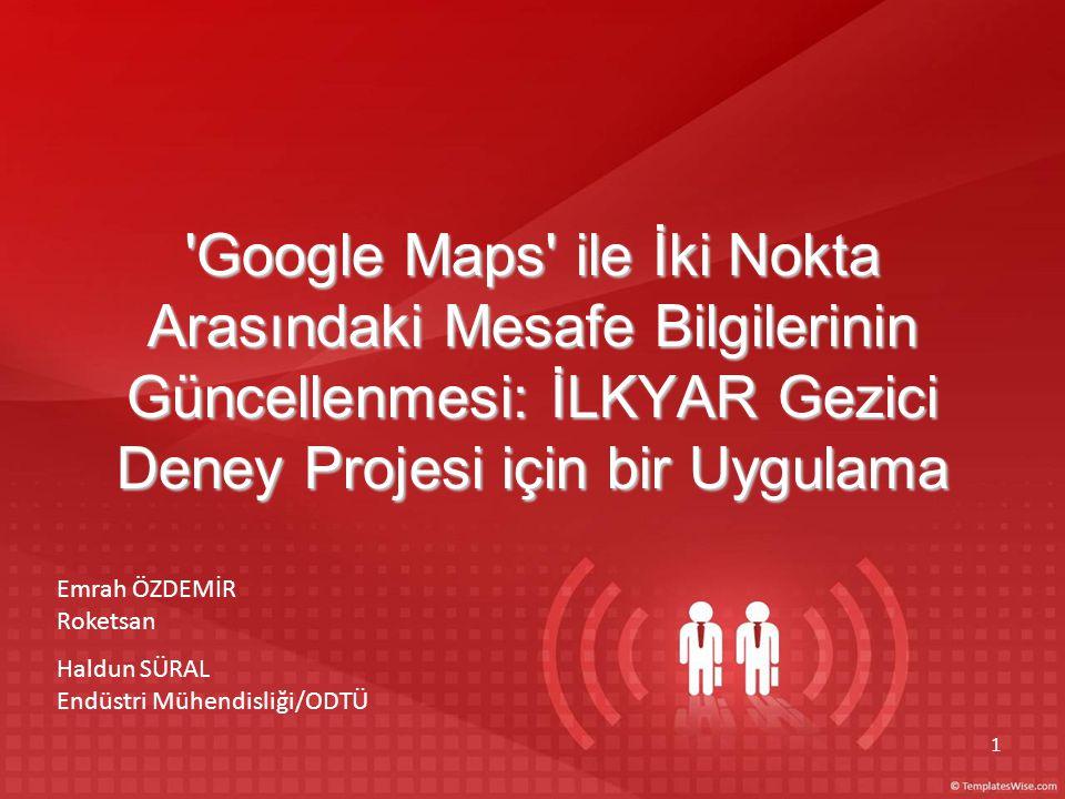 1 Google Maps ile İki Nokta Arasındaki Mesafe Bilgilerinin Güncellenmesi: İLKYAR Gezici Deney Projesi için bir Uygulama Emrah ÖZDEMİR Roketsan Haldun SÜRAL Endüstri Mühendisliği/ODTÜ hhbbbdob b