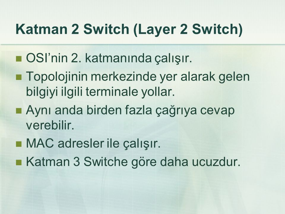 Katman 2 Switch (Layer 2 Switch)  OSI'nin 2. katmanında çalışır.  Topolojinin merkezinde yer alarak gelen bilgiyi ilgili terminale yollar.  Aynı an