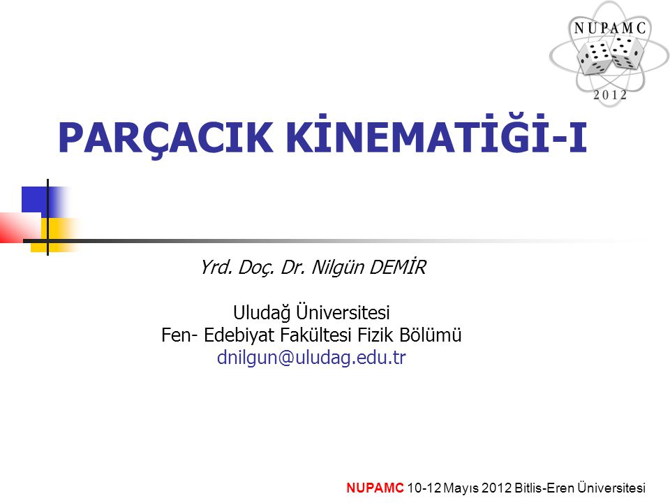 PARÇACIK KİNEMATİĞİ-I Yrd. Doç. Dr. Nilgün DEMİR Uludağ Üniversitesi Fen- Edebiyat Fakültesi Fizik Bölümü dnilgun@uludag.edu.tr NUPAMC 10-12 Mayıs 201
