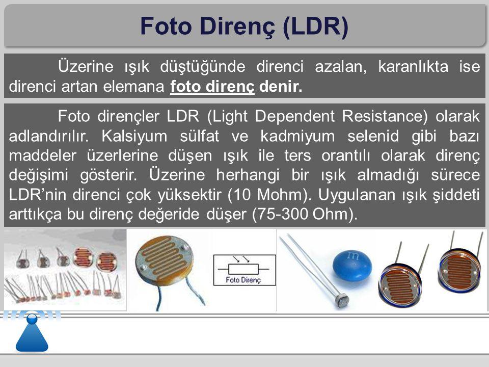 Foto Direnç (LDR) Üzerine ışık düştüğünde direnci azalan, karanlıkta ise direnci artan elemana foto direnç denir. Foto dirençler LDR (Light Dependent