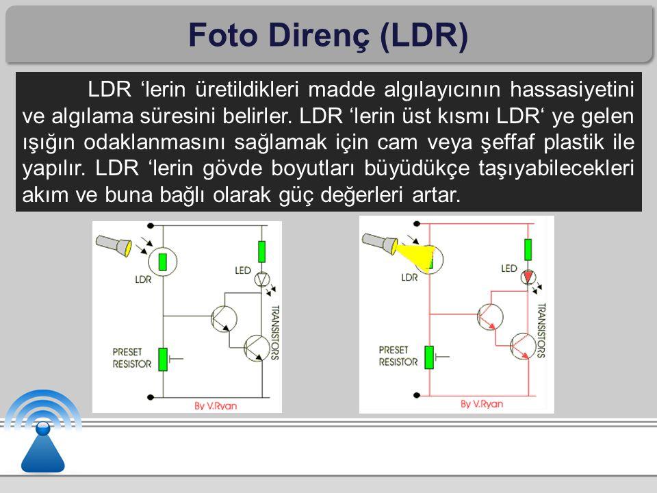 Foto Direnç (LDR) LDR 'lerin üretildikleri madde algılayıcının hassasiyetini ve algılama süresini belirler. LDR 'lerin üst kısmı LDR' ye gelen ışığın