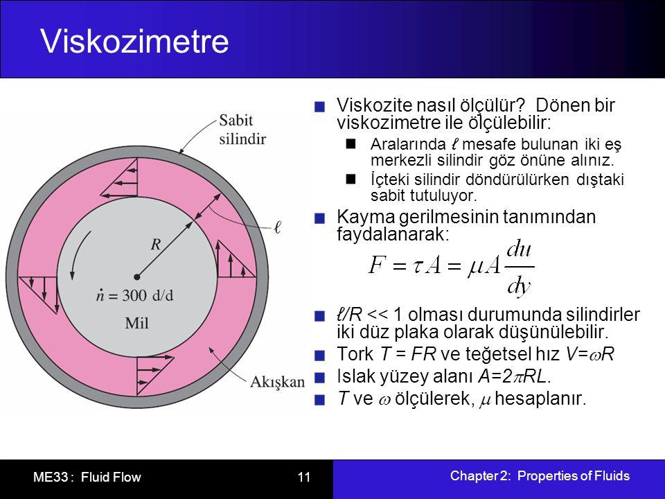 Chapter 2: Properties of Fluids ME33 : Fluid Flow 11 Viskozimetre Viskozite nasıl ölçülür? Dönen bir viskozimetre ile ölçülebilir: Aralarında ℓ mesafe