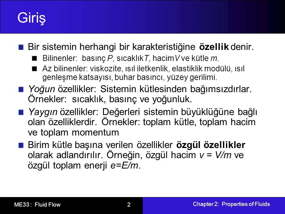Chapter 2: Properties of Fluids ME33 : Fluid Flow 2 Giriş Bir sistemin herhangi bir karakteristiğine özellik denir. Bilinenler: basınç P, sıcaklıkT, h