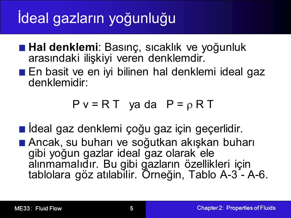Chapter 2: Properties of Fluids ME33 : Fluid Flow 5 İdeal gazların yoğunluğu Hal denklemi: Basınç, sıcaklık ve yoğunluk arasındaki ilişkiyi veren denk