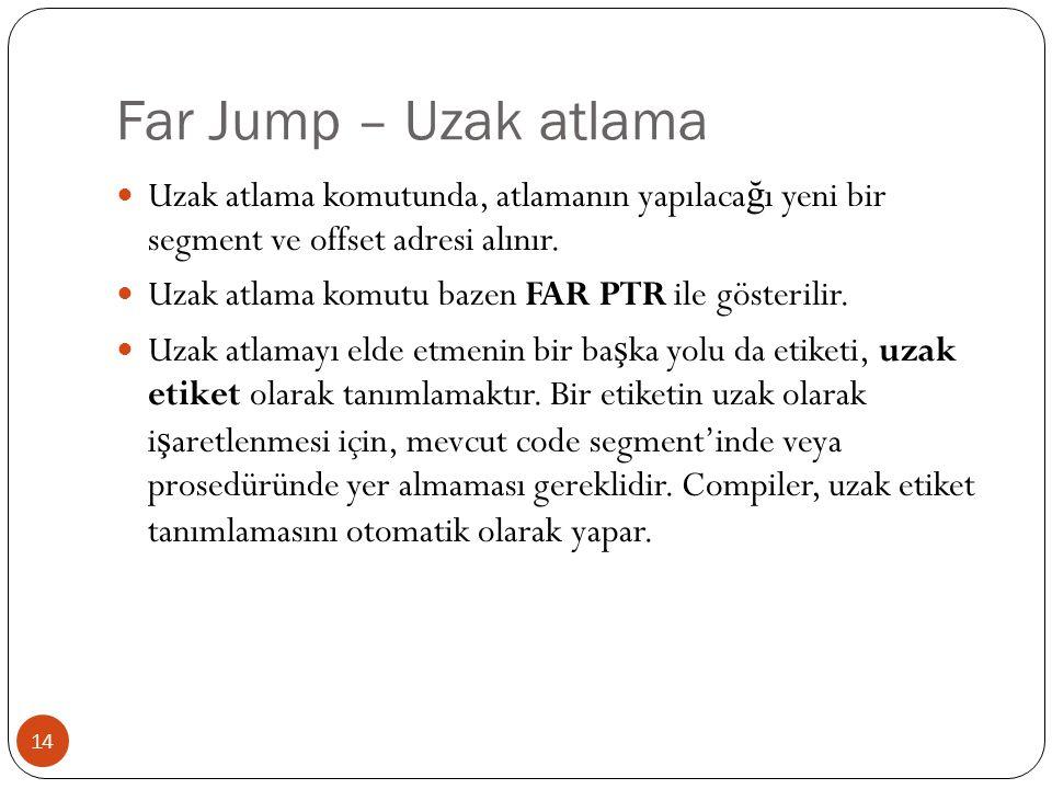 Far Jump – Uzak atlama 14  Uzak atlama komutunda, atlamanın yapılaca ğ ı yeni bir segment ve offset adresi alınır.  Uzak atlama komutu bazen FAR PTR